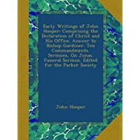 Early Writings of John Hooper: Comprising the Declaration of Christ and His Office. Answer to Bishop Gardiner. Ten Commandments. Sermons, On Jonas. Funeral Sermon. Edited for the Parker Society