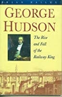 George Hudson: The Rise and Fall of the Railway King (Biography, Letters & Diaries S.)