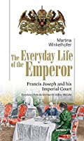 The Everyday Life of the Emperor: Francis Joseph and his Imperial Court