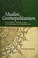 Muslim Cosmopolitanism: Southeast Asian Islam in Comparative Perspective