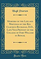 Memoirs of the Life and Writings of the Rev. Claudius Buchanan, D.D., Late Vice-Provost of the College of Fort William in Bengal (Classic Reprint)