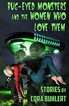 Bug-Eyed Monsters and the Women Who Love Them: Six Science Fiction Stories by [Buhlert, Cora]
