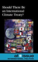 Should There Be an International Climate Treaty? (At Issue)