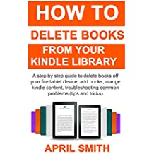 How to Delete Books From Your Kindle Library: A step by step guide to delete books off your fire tablet device, add books, mange kindle content, troubleshooting common problems (tips and tricks)