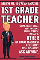 Funny Trump Journal - Believe Me. You're An Amazing 1st Grade Teacher Great, Really Great. Very Awesome. Fantastic. Other 1st Grade Teachers? Total Disasters. Ask Anyone.: Humorous First Grade Teacher Gift Pro Trump Gag Gift Better Than A Card Notebook