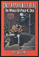 Only Apparently Real/the World of Philip K. Dick
