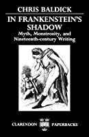 In Frankenstein's Shadow: Myth, Monstrosity, and Nineteenth-Century Writing (Clarendon Paperbacks)