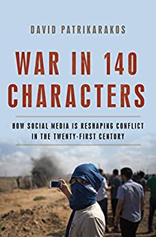 War in 140 Characters: How Social Media Is Reshaping Conflict in the Twenty-First Century by [Patrikarakos, David]