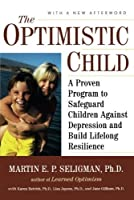The Optimistic Child: A Proven Program to Safeguard Children Against Depression and Build Lifelong Resilience by Martin E. P. Seligman(2007-09-17)