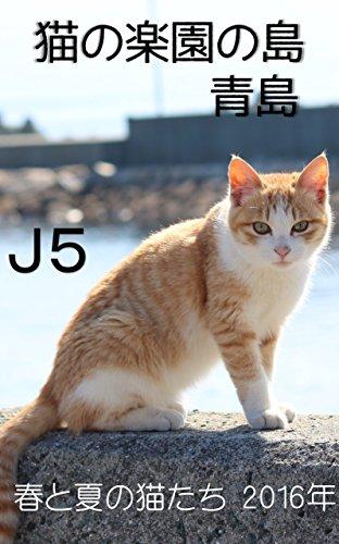 J5 猫の楽園の島 青島 2016年 春と夏の猫たち: 猫の楽園の島 青島 2016年春と夏のj可愛い猫たちの映像です。 (猫の島 青島シリーズ)