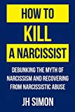 How To Kill A Narcissist: Debunking The Myth Of Narcissism And Recovering From Narcissistic Abuse 画像