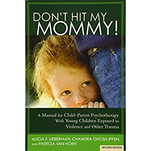 Don't Hit My Mommy: A Manual For Child-Parent Psychotherapy With Young Children Exposed to Violence and Other Trauma