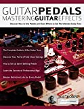Guitar Pedals – Mastering Guitar Effects: Discover How To Use Pedals and Chain Effects To Get The Ultimate Guitar Tone (Guitar Pedals and Effects)