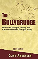 The Bullygrudge: Stories of Intrigue, Idiocy and a Purse-snatcher That Got Away