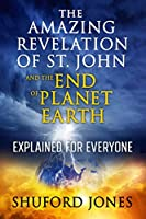 The Amazing Revelation of St. John and the End of Planet Earth: Explained for Everyone (First)
