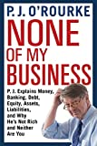 None of My Business: P.J. Explains Money, Banking, Debt, Equity, Assets, Liabilities and Why He's Not Rich and Neither Are You