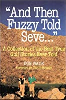And Then Fuzzy Told Seve: A Collection of the Best True Golf Stories Ever Told (And Then... Told)