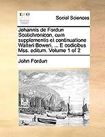 Johannis de Fordun Scotichronicon, Cum Supplementis Et Continuatione Walteri Boweri, ... E Codicibus Mss. Editum. Volume 1 of 2