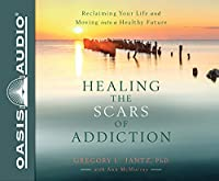 Healing the Scars of Addiction: Reclaiming Your Life and Moving into a Healthy Future: Library Edition