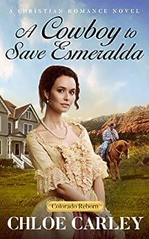 A Cowboy to Save Esmeralda: A Christian Historical Romance Novel (Colorado Reborn Book 3) by [Carley, Chloe]