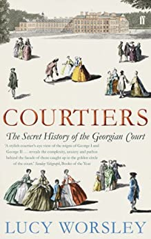 Courtiers: The Secret History of the Georgian Court by [Worsley, Lucy]
