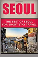 Seoul Travel Guide: The Best Of Seoul For Short Stay Travel (Short Stay Travel - City Guides)