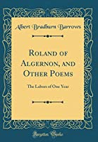 Roland of Algernon, and Other Poems: The Labors of One Year (Classic Reprint)