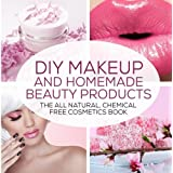 Diy Makeup and Homemade Beauty Products: The All Natural, Chemical Free Cosmetics Book
