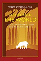 God So Loved the World: Clues to Our Transcendent Destiny from the Revelation of Jesus (Happiness, Suffering, and Transcendence)