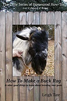 How To Make a Buck Rag: & other good things to know about breeding your goats (The Little Series of Homestead How-Tos from 5 Acres & A Dream Book 2) by [Tate, Leigh]