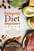Ketogenic Diet for Beginners Explained: The Ultimate Guide to Success on Keto Diet, High Fat and Low Carb Lifestyle. Improve Your Health and Add More Clarity. Includes Easy and Healthy Meal Planning