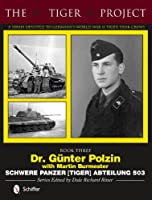 The Tiger Project: A Series Devoted to Germany's World War II Tiger Tank Crews: Dr. Guenter Polzin--Schwere Panzer (Tiger) Abteilung 503