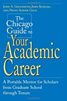 The Chicago Guide to Your Academic Career: A Portable Mentor for Scholars from Graduate School Through Tenure (Chicago Guides to Academic Life (Paperback))