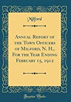 Annual Report of the Town Officers of Milford, N. H., for the Year Ending February 15, 1912 (Classic Reprint)