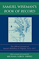 Samuel Wiseman's Book of Record: The Official Account of Bacon's Rebellion in Virginia, 1676-1677: The Official Account of Bacon's Rebellion in Virginia, 1676-1677