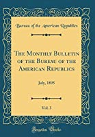 The Monthly Bulletin of the Bureau of the American Republics, Vol. 3: July, 1895 (Classic Reprint)