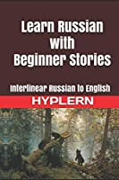 Learn Russian with Beginner Stories: Interlinear Russian to English (Learn Russian with Interlinear Stories for Beginners and Advanced Readers)