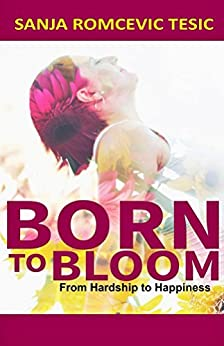Born to Bloom: from Hardship to Happiness by [Romcevic Tesic, Sanja ]