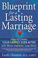 Blueprint for a Lasting Marriage: The Complete Guide to Building Your Happily Ever After With More Intention, Less Work