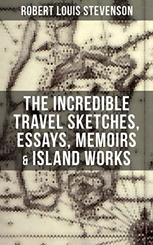 The Incredible Travel Sketches, Essays, Memoirs & Island Works of R. L. Stevenson: By the prolific Scottish novelist, poet and travel writer, author of ... Hyde, Kidnapped & Catriona (English Edition)