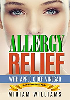 Allergy Relief with Apple Cider Vinegar Recipes: Gluten-free for weight loss - no more grain brain! by [Williams, Miriam, Publishing, Iron Ring]