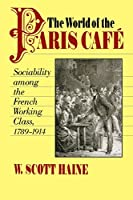 World of the Paris Cafe: Sociability Among the French Working Class, 1789-1914 (Johns Hopkins University Studies in Historical & Political Science)