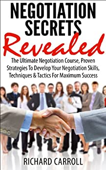 NEGOTIATION: Negotiation Secrets Revealed: The Ultimate Negotiation Course, Proven Strategies To Develop Your Negotiation Skills, Techniques And Tactics ... Negotiation Skills, Business, Leadership) by [Carroll, Richard]