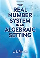 The Real Number System in an Algebraic Setting (Dover Books on Mathematics)