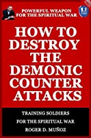 How To Destroy The Demonic Counter Attacks: Powerful Weapons Of Spiritual Warfare