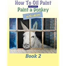 How To Oil Paint: A Donkey in Realism (Intermediate Book 2)