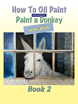How To Oil Paint: A Donkey in Realism (Intermediate Book 2) by [Newton, Barbara]
