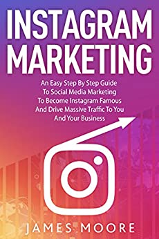 Instagram Marketing : An East Step By Step Guide To Social Media Marketing To Become Instagram Famous And Drive Massive Traffic To You And Your Business by [Moore, James]