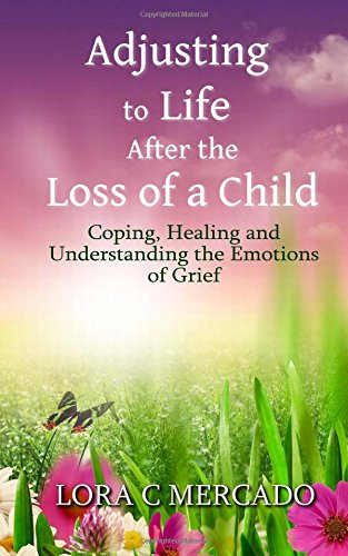 Download Adjusting to Life After the Loss of a Child: Coping, Healing and Understanding the Emotions of Grief 1507749880