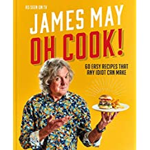 Oh Cook!: 60 Recipes That Any Idiot Can Make: 60 Easy Recipes That Any Idiot Can Make